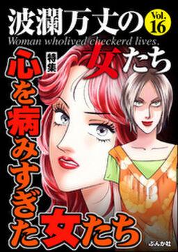 波瀾万丈の女たち心を病みすぎた女たち Vol.16