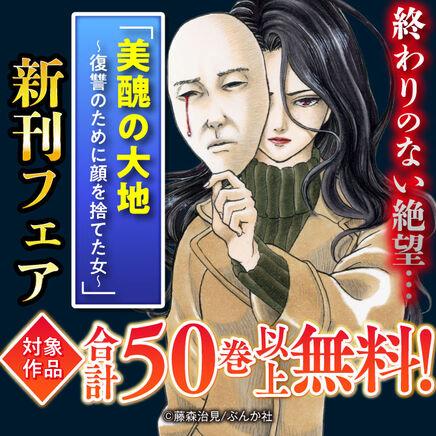 終わりのない絶望…「美醜の大地~復讐のために顔を捨てた女~」新刊フェア 無料50冊超!